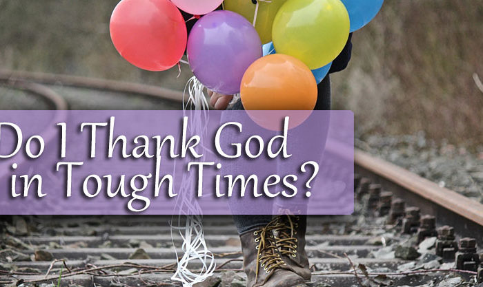 Do I Thank God in Tough Times?